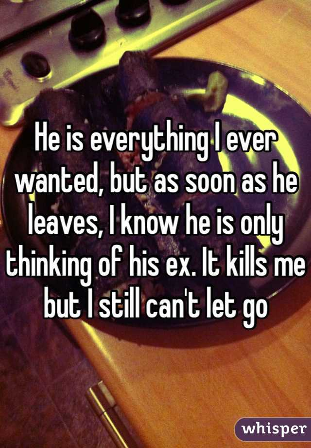 He is everything I ever wanted, but as soon as he leaves, I know he is only thinking of his ex. It kills me but I still can't let go