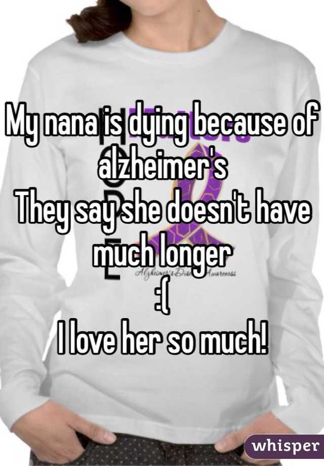 My nana is dying because of alzheimer's They say she doesn't have much longer :(  I love her so much!