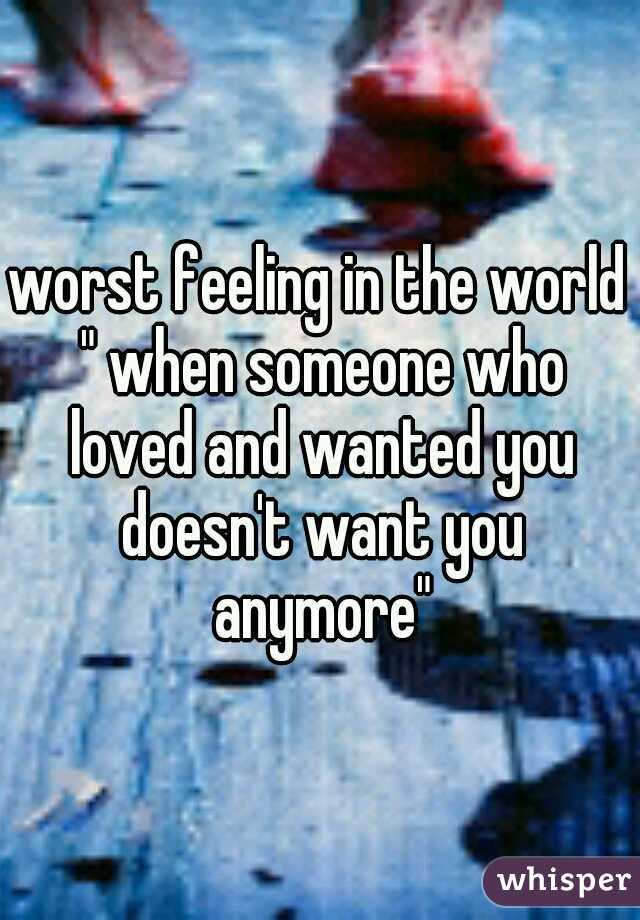 "worst feeling in the world "" when someone who loved and wanted you doesn't want you anymore"""