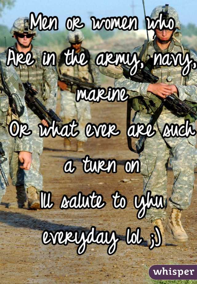 Men or women who Are in the army, navy, marine Or what ever are such a turn on Ill salute to yhu everyday lol ;)