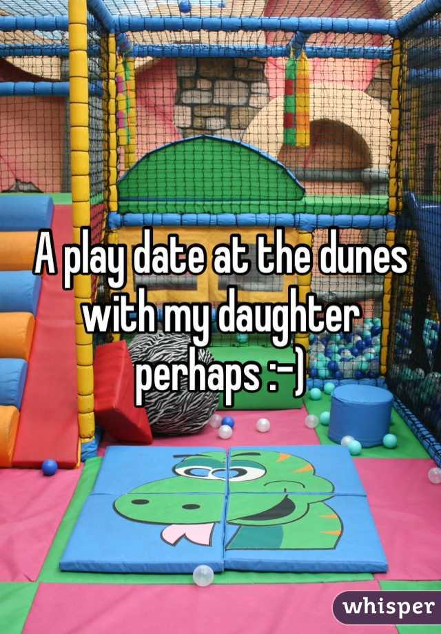 A play date at the dunes with my daughter perhaps :-)