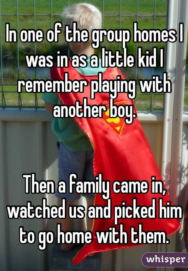 In one of the group homes I was in as a little kid I remember playing with another boy.    Then a family came in, watched us and picked him to go home with them.