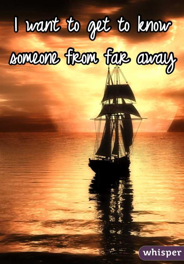 I want to get to know someone from far away