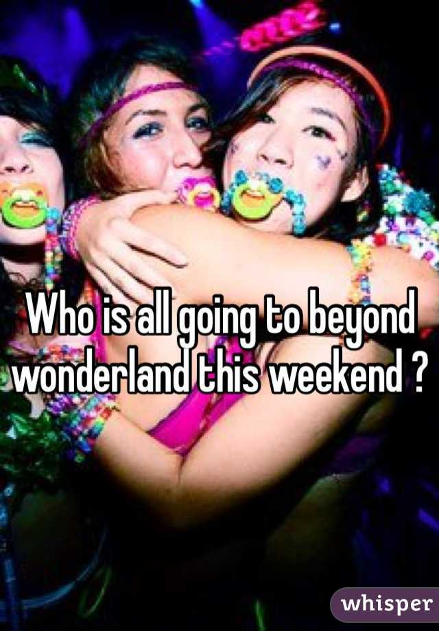 Who is all going to beyond wonderland this weekend ?