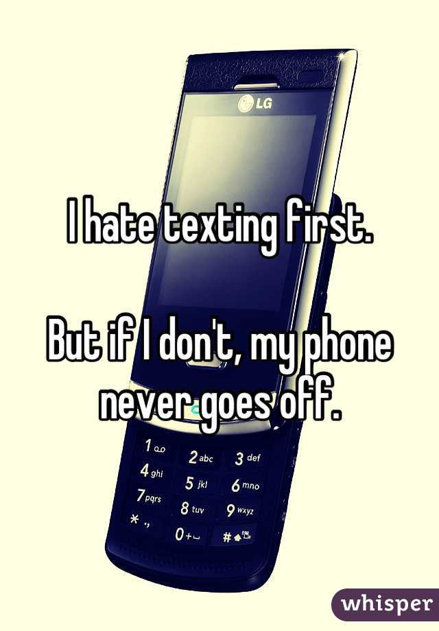 I hate texting first.  But if I don't, my phone never goes off.