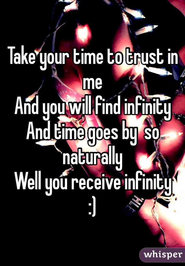 Take your time to trust in me And you will find infinity And time goes by  so naturally Well you receive infinity :)
