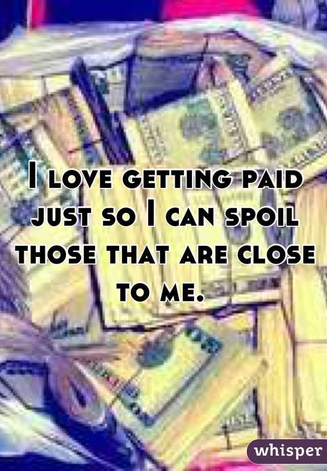 I love getting paid just so I can spoil those that are close to me.