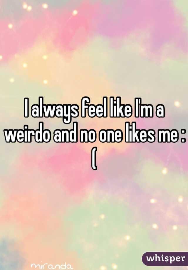 I always feel like I'm a weirdo and no one likes me :(