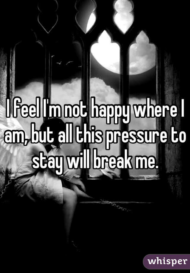I feel I'm not happy where I am, but all this pressure to stay will break me.