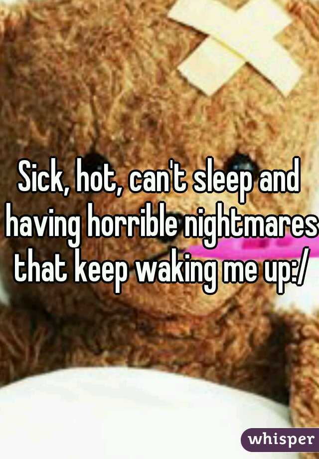 Sick, hot, can't sleep and having horrible nightmares that keep waking me up:/