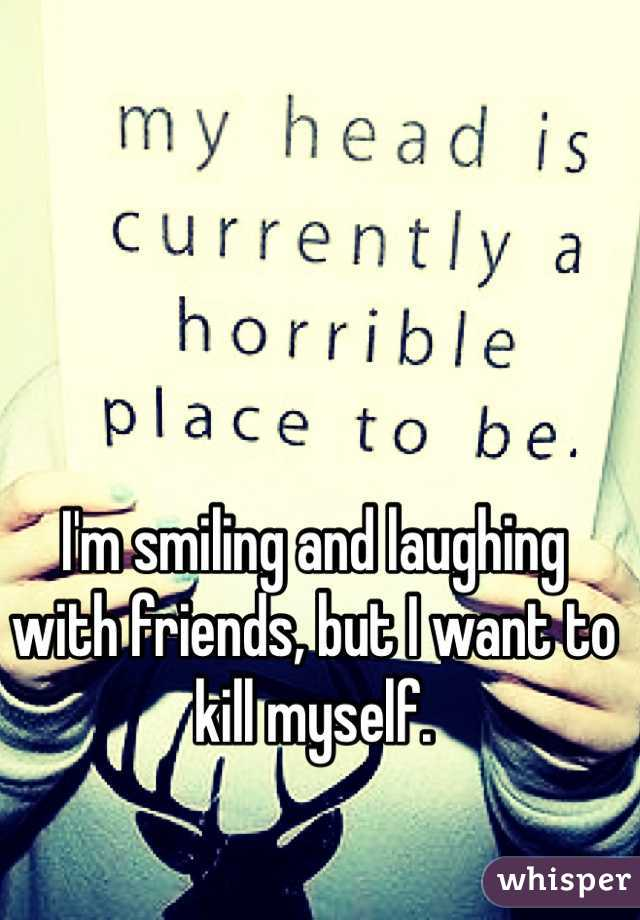 I'm smiling and laughing with friends, but I want to kill myself.