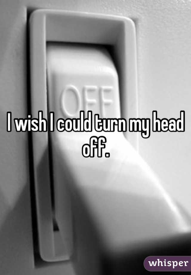 I wish I could turn my head off.