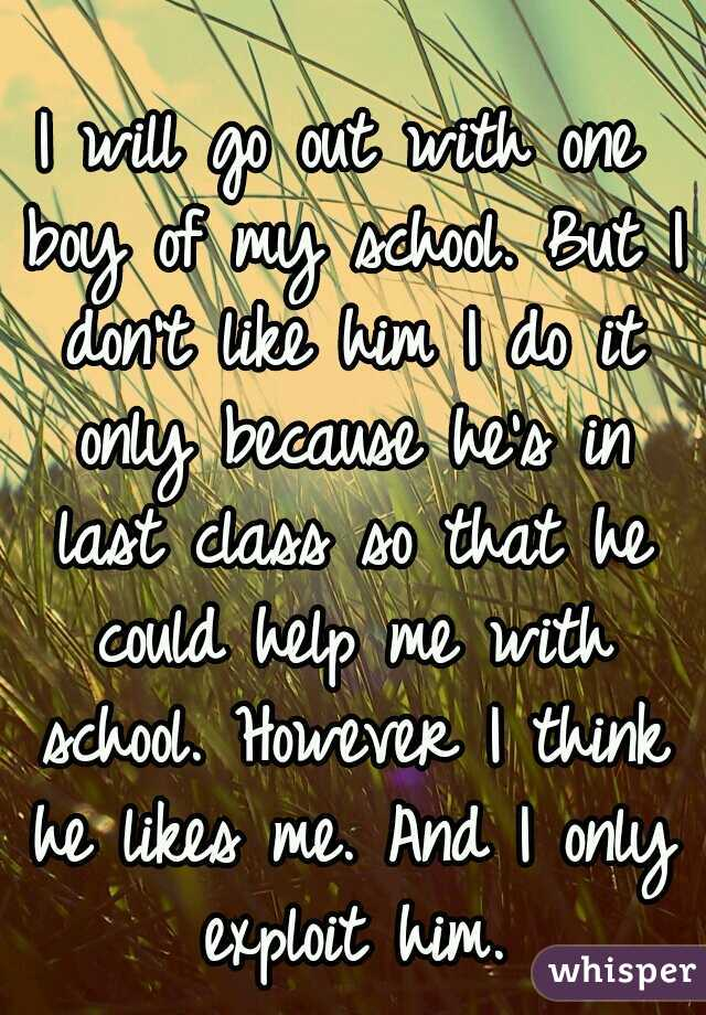 I will go out with one boy of my school. But I don't like him I do it only because he's in last class so that he could help me with school. However I think he likes me. And I only exploit him.