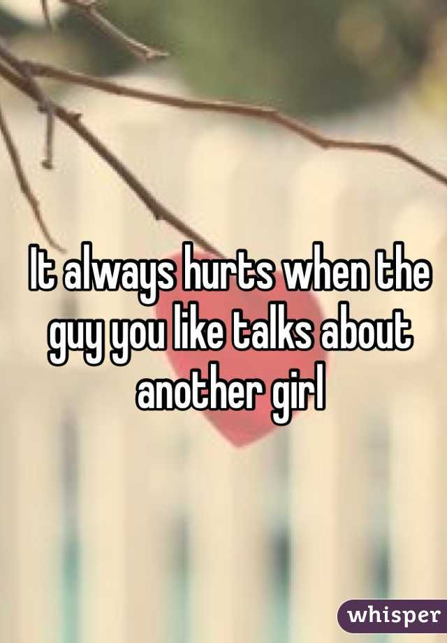 It always hurts when the guy you like talks about another girl
