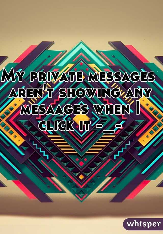 My private messages aren't showing any mesaages when I click it -_-