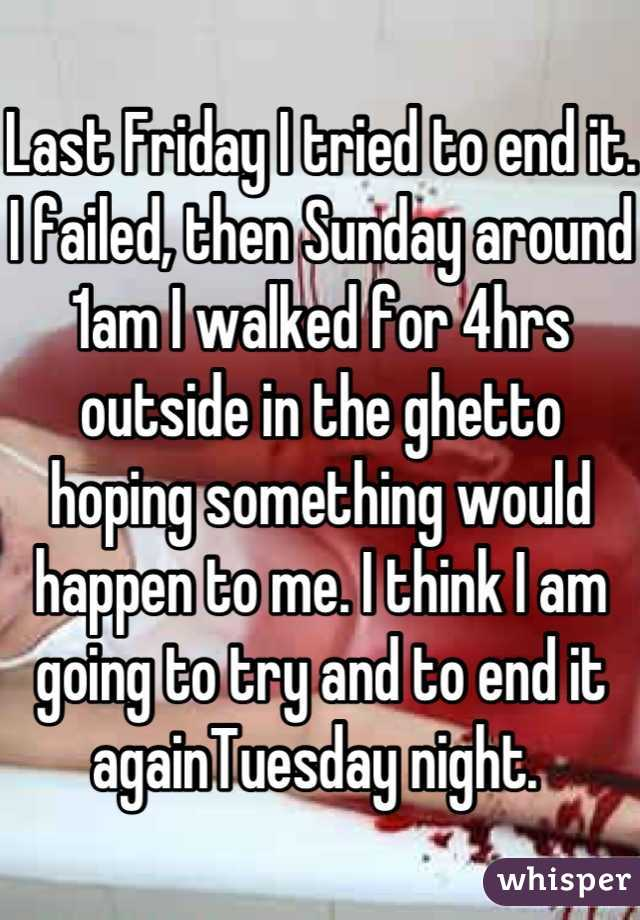 Last Friday I tried to end it. I failed, then Sunday around 1am I walked for 4hrs outside in the ghetto hoping something would happen to me. I think I am going to try and to end it againTuesday night.