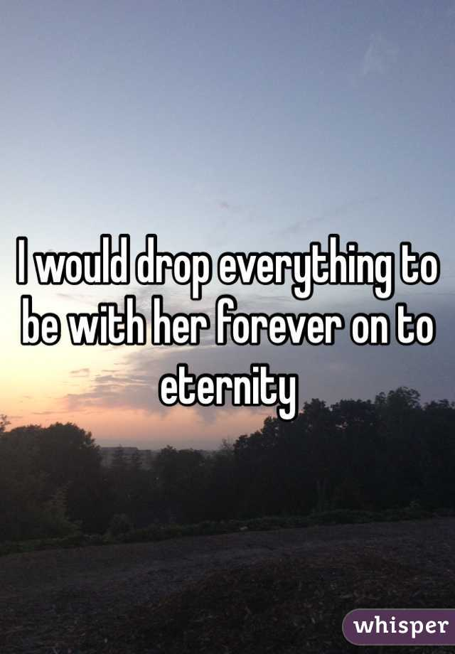 I would drop everything to be with her forever on to eternity