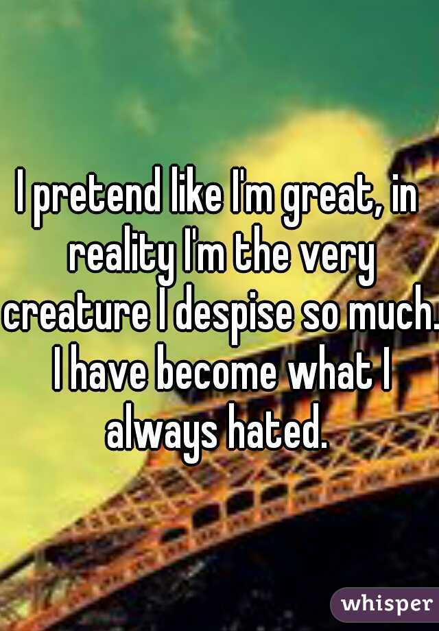 I pretend like I'm great, in reality I'm the very creature I despise so much. I have become what I always hated.