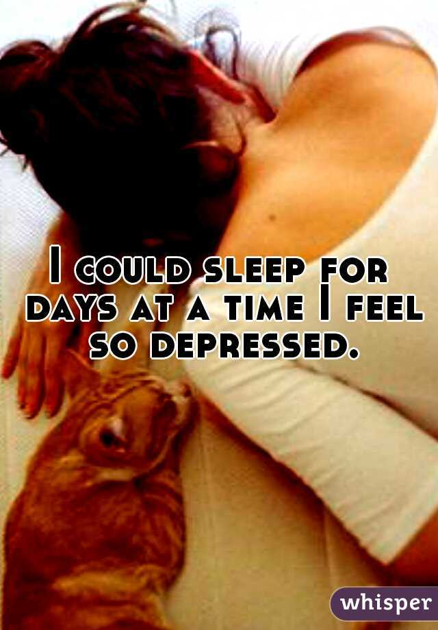 I could sleep for days at a time I feel so depressed.