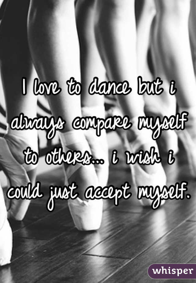I love to dance but i always compare myself to others... i wish i could just accept myself.