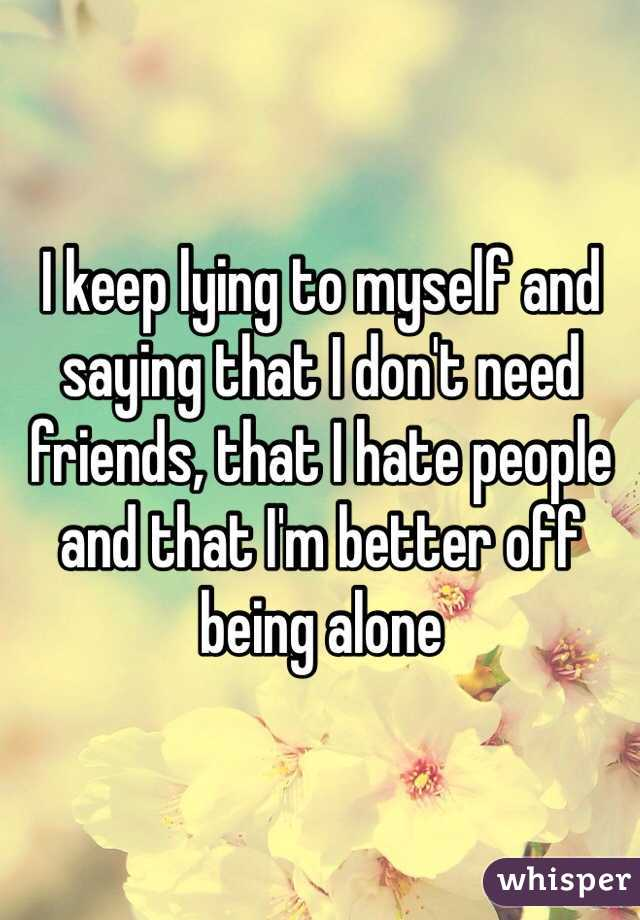 I keep lying to myself and saying that I don't need friends, that I hate people and that I'm better off being alone