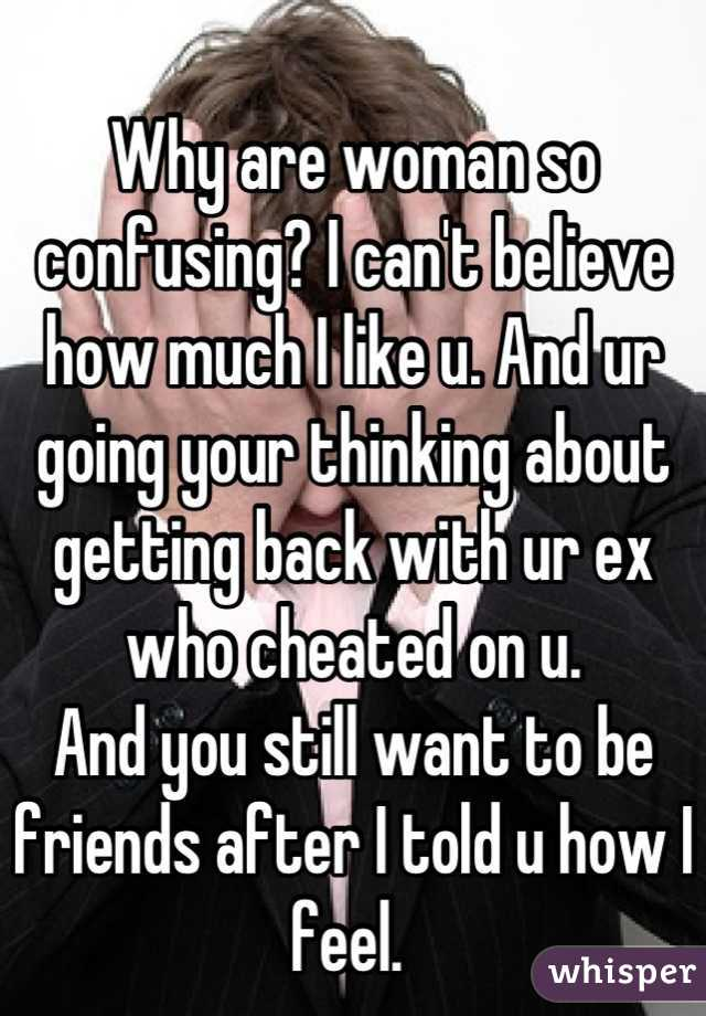 Why are woman so confusing? I can't believe how much I like u. And ur going your thinking about getting back with ur ex who cheated on u.  And you still want to be friends after I told u how I feel.