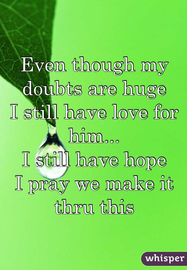 Even though my doubts are huge I still have love for him... I still have hope I pray we make it thru this