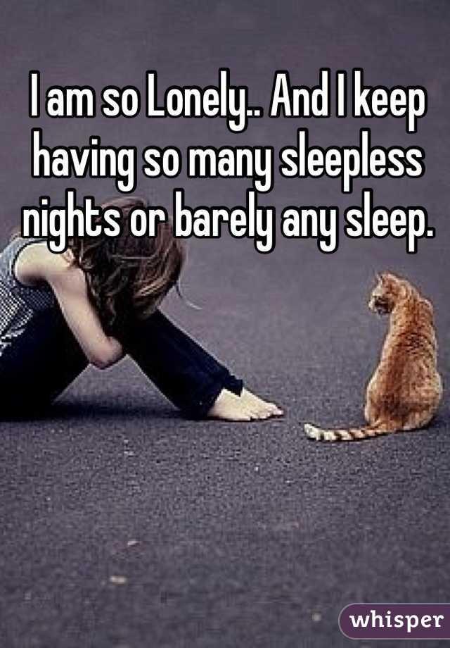 I am so Lonely.. And I keep having so many sleepless nights or barely any sleep.