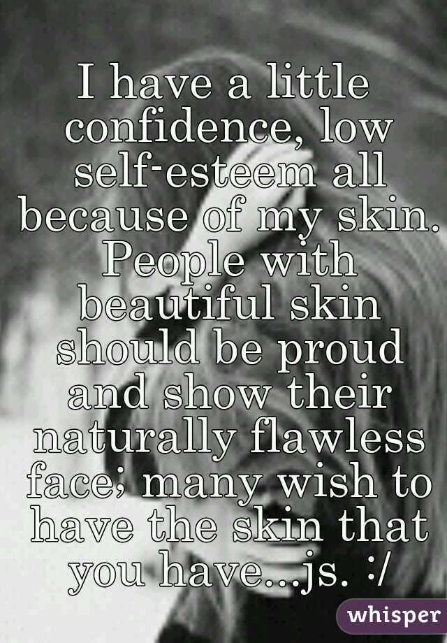 I have a little confidence, low self-esteem all because of my skin. People with beautiful skin should be proud and show their naturally flawless face; many wish to have the skin that you have...js. :/