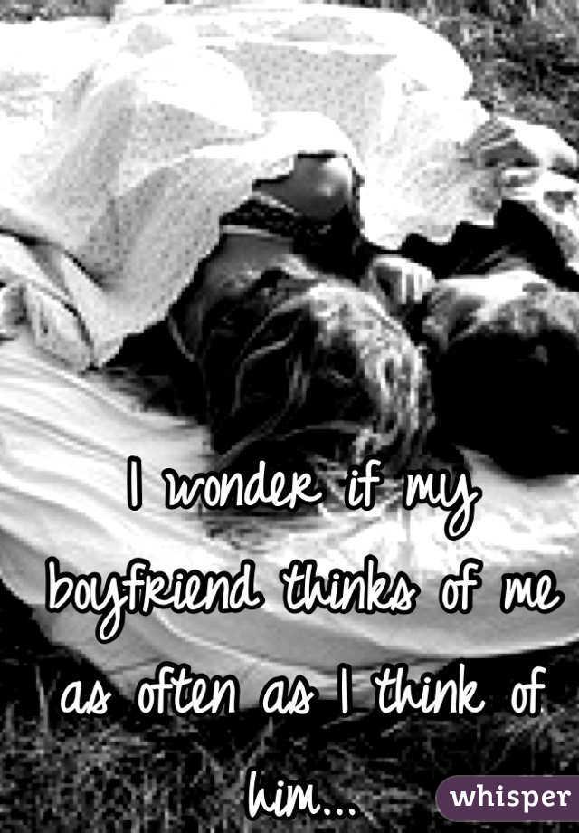 I wonder if my boyfriend thinks of me as often as I think of him...