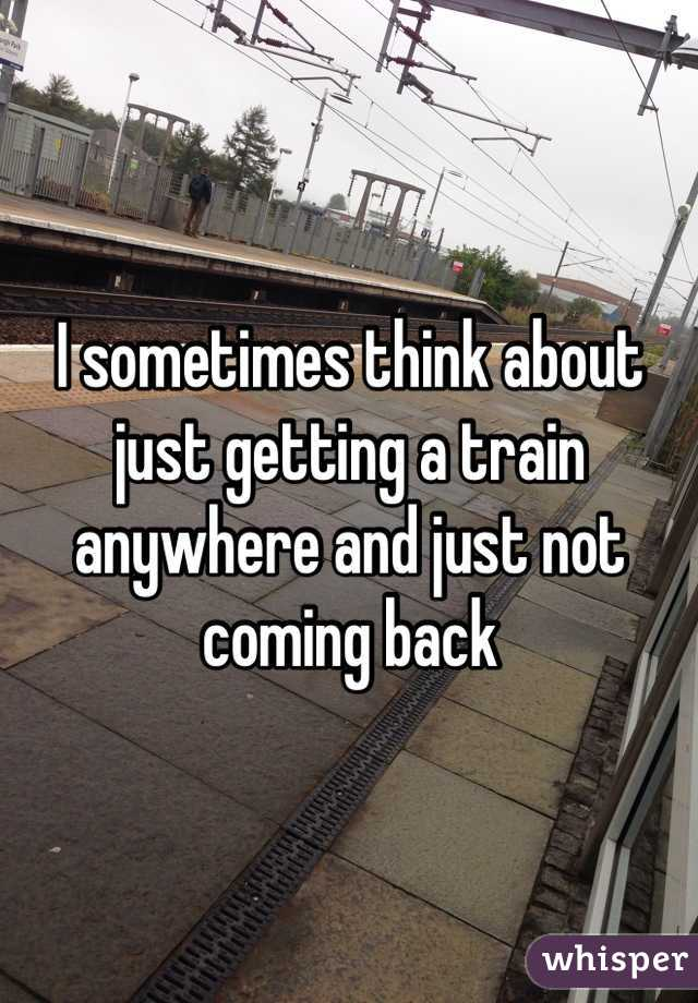 I sometimes think about just getting a train anywhere and just not coming back