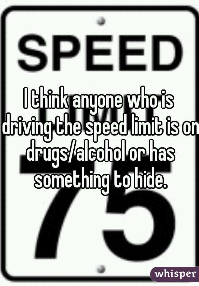 I think anyone who is driving the speed limit is on drugs/alcohol or has something to hide.