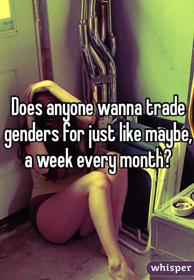 Does anyone wanna trade genders for just like maybe, a week every month?