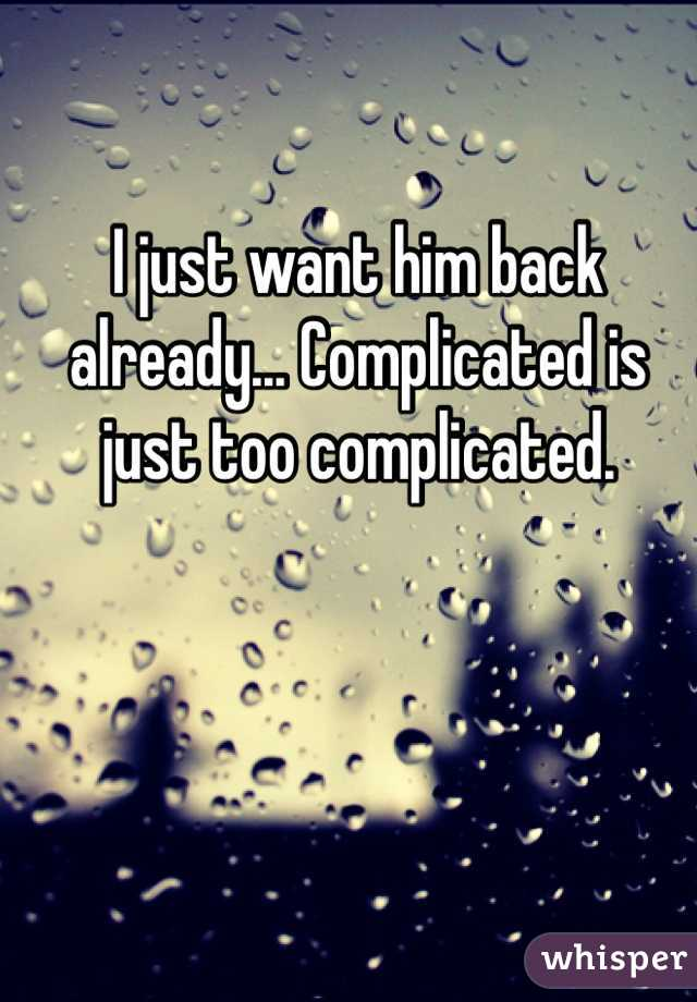 I just want him back already... Complicated is just too complicated.