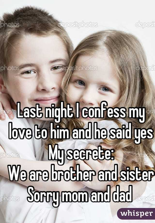 Last night I confess my love to him and he said yes  My secrete: We are brother and sister  Sorry mom and dad