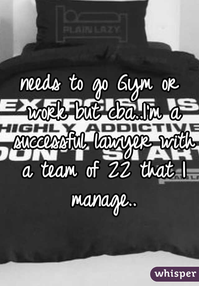 needs to go Gym or work but cba..I'm a successful lawyer with a team of 22 that I manage..