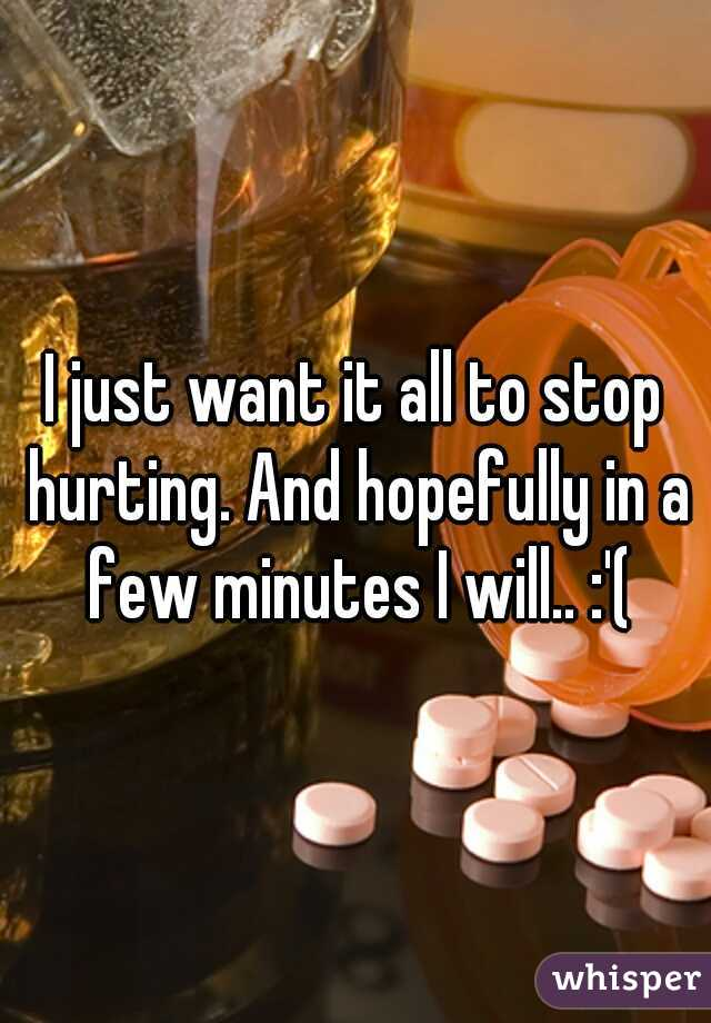I just want it all to stop hurting. And hopefully in a few minutes I will.. :'(