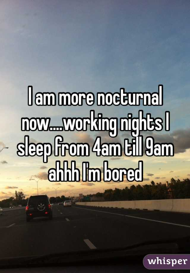 I am more nocturnal now....working nights I sleep from 4am till 9am ahhh I'm bored
