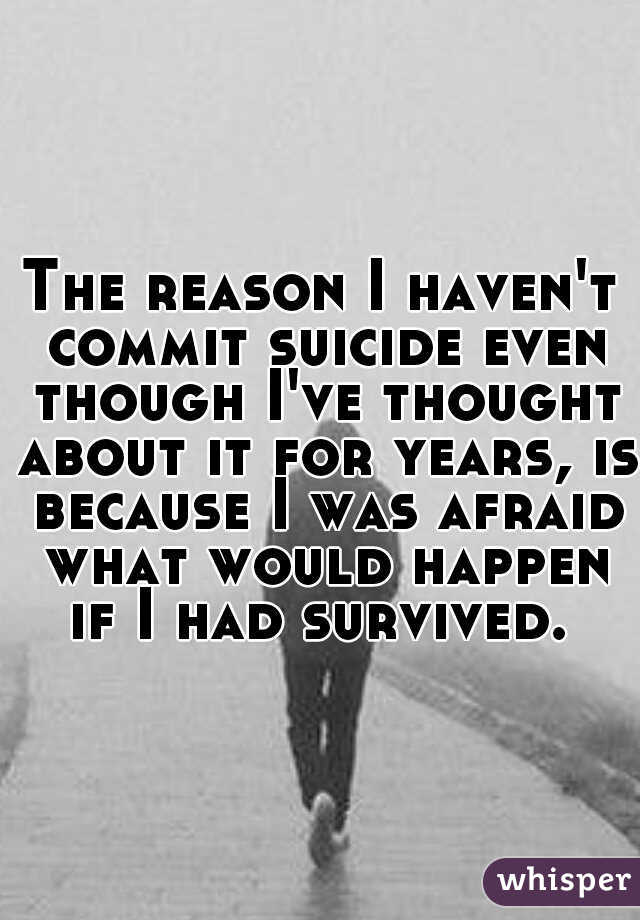 The reason I haven't commit suicide even though I've thought about it for years, is because I was afraid what would happen if I had survived.