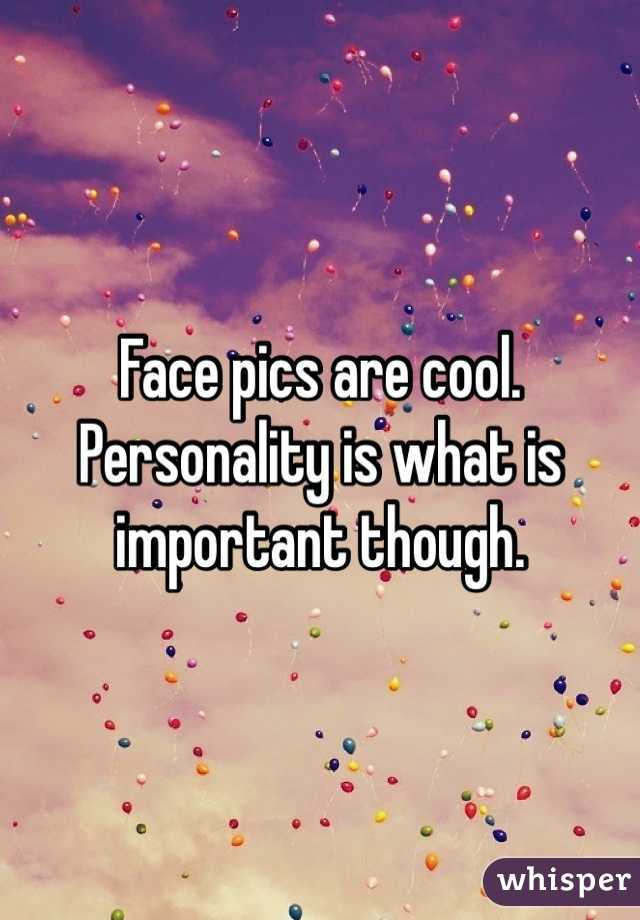 Face pics are cool. Personality is what is important though.