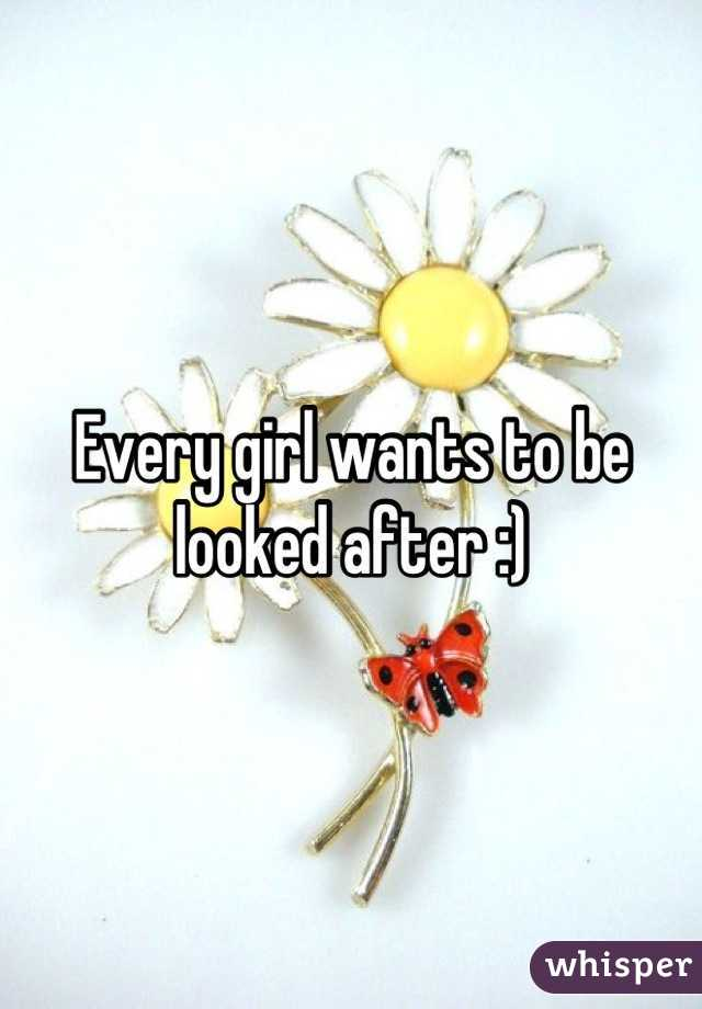 Every girl wants to be looked after :)