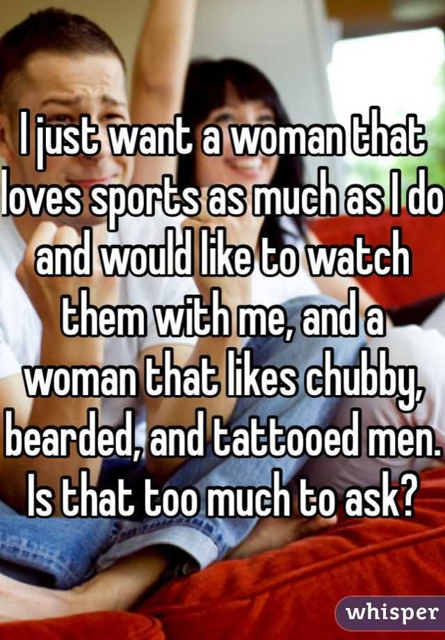 I just want a woman that loves sports as much as I do and would like to watch them with me, and a woman that likes chubby, bearded, and tattooed men. Is that too much to ask?