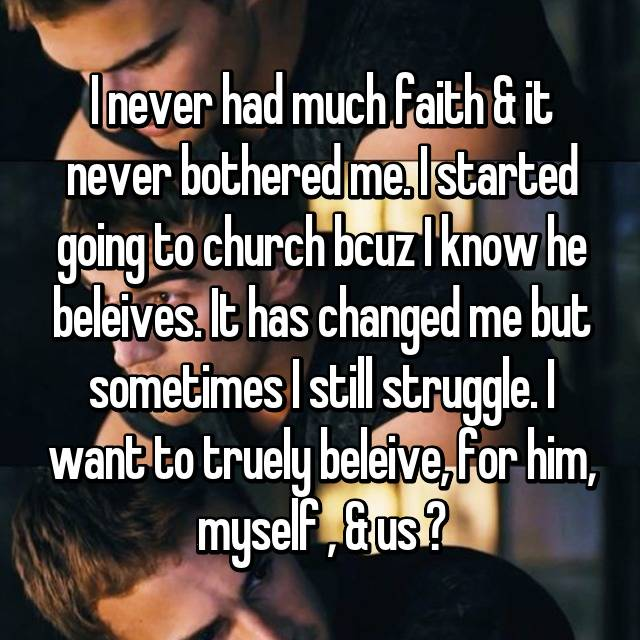 I never had much faith & it never bothered me. I started going to church bcuz I know he beleives. It has changed me but sometimes I still struggle. I want to truely beleive, for him, myself , & us ♡