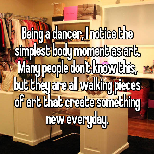 Being a dancer, I notice the simplest body moment as art. Many people don't know this, but they are all walking pieces of art that create something new everyday.
