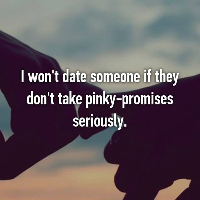 I won't date someone if they don't take pinky-promises seriously.