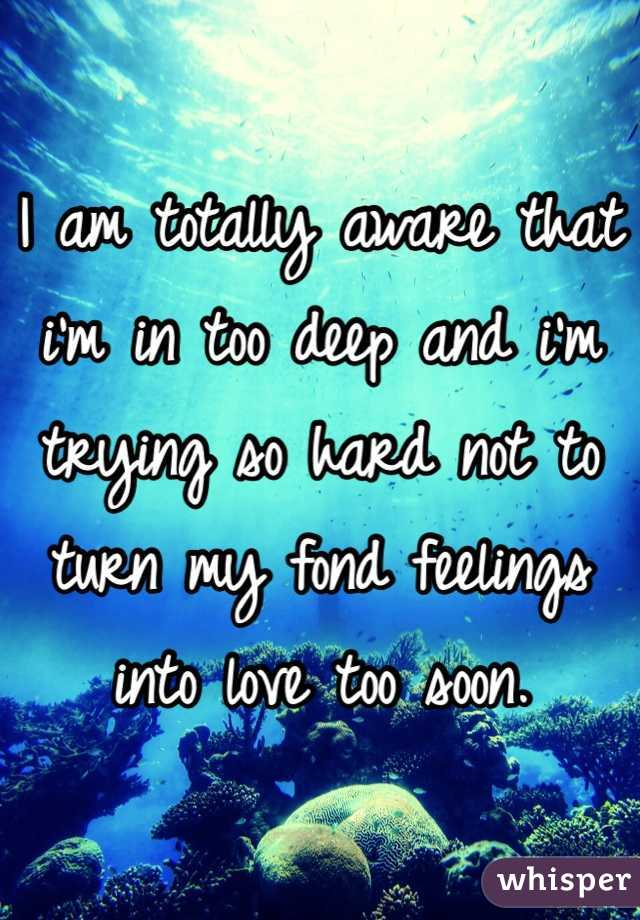 I am totally aware that i'm in too deep and i'm trying so hard not to turn my fond feelings into love too soon.