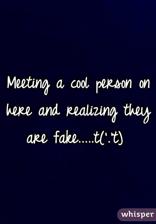 Meeting a cool person on here and realizing they are fake.....t('.'t)
