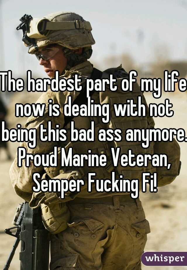 The hardest part of my life now is dealing with not being this bad ass anymore. Proud Marine Veteran, Semper Fucking Fi!