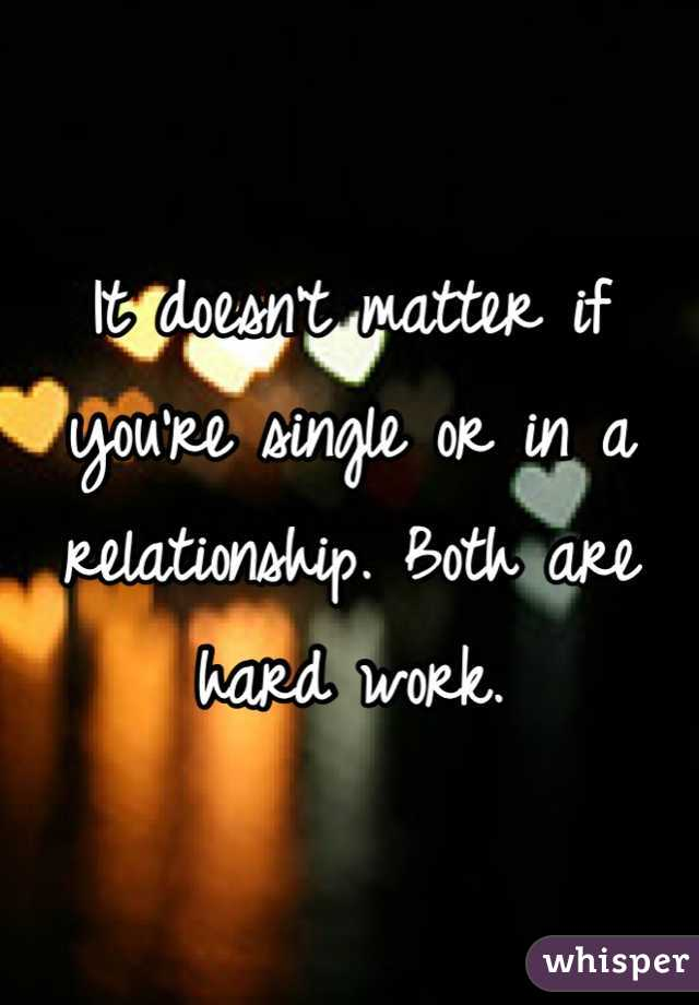 It doesn't matter if you're single or in a relationship. Both are hard work.