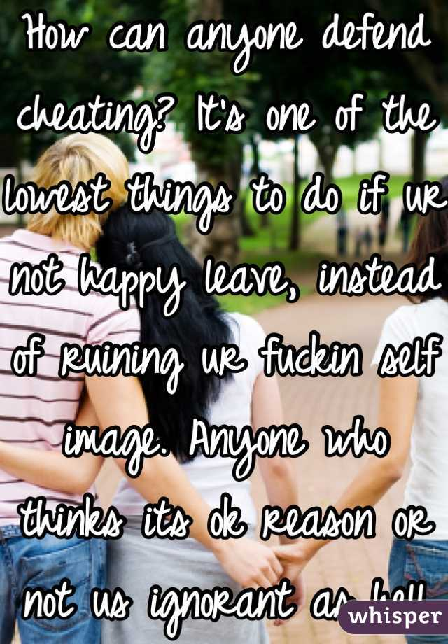 How can anyone defend cheating? It's one of the lowest things to do if ur not happy leave, instead of ruining ur fuckin self image. Anyone who thinks its ok reason or not us ignorant as hell